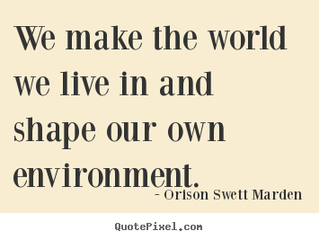 We make the world we live in and shape our.. Orison Swett Marden  motivational quote