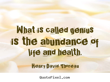 Henry David Thoreau picture quotes - What is called genius is the abundance of.. - Motivational quotes
