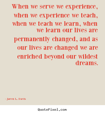 When we serve we experience, when we experience we.. Jaren L. Davis  motivational quote