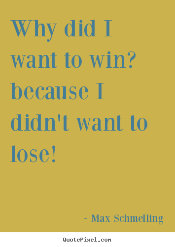 Max Schmelling pictures sayings - Why did i want to win? because i didn't want to lose! - Motivational quote