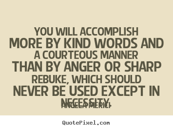 You will accomplish more by kind words and a courteous.. Angela Merici famous motivational quote