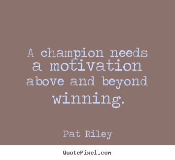 Make personalized photo quotes about motivational - A champion needs a motivation above and beyond winning.