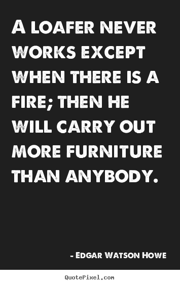 Edgar Watson Howe picture quotes - A loafer never works except when there is a fire;.. - Motivational quote