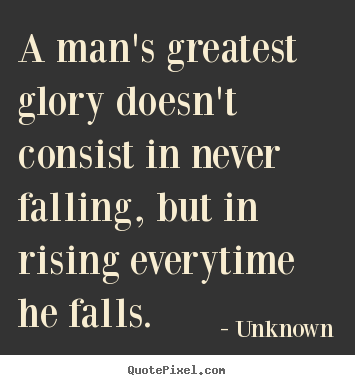 Motivational quotes - A man's greatest glory doesn't consist in never falling, but in..