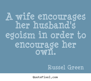A wife encourages her husband's egoism in order to encourage.. Russel Green  motivational quote