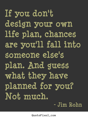 If you don't design your own life plan, chances are you'll fall into.. Jim Rohn good motivational quotes