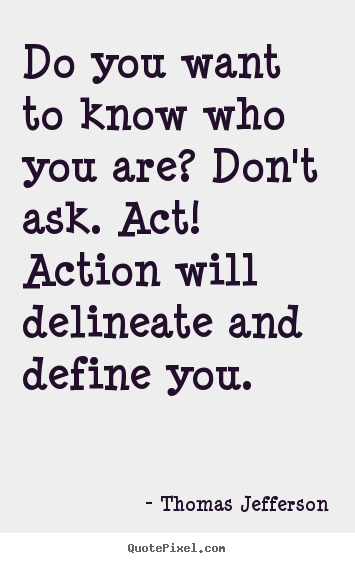 Thomas Jefferson poster quote - Do you want to know who you are? don't ask. act! action will.. - Motivational quotes