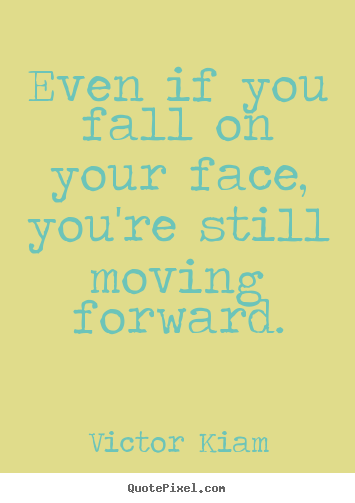 Motivational quotes - Even if you fall on your face, you're still moving forward.