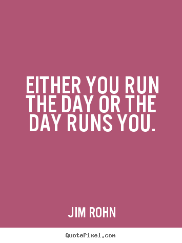 Either you run the day or the day runs you. Jim Rohn  motivational quotes
