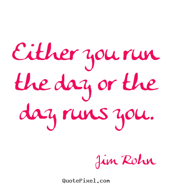Either you run the day or the day runs you. Jim Rohn greatest motivational quotes