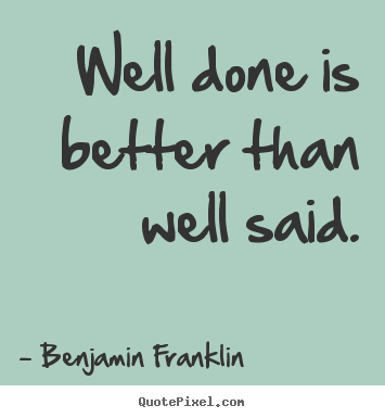 Make picture quote about motivational - Well done is better than well said.