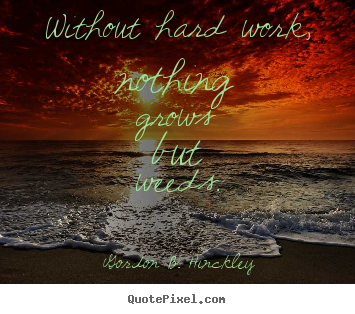 Motivational quotes - Without hard work, nothing grows but weeds.