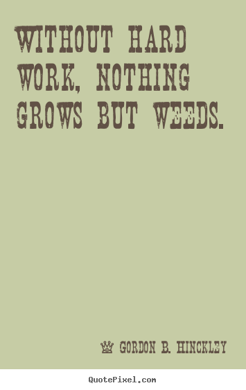 How to design picture quotes about motivational - Without hard work, nothing grows but weeds.