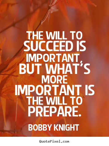 The will to succeed is important, but what's.. Bobby Knight  motivational quotes