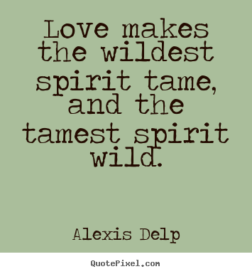 Love makes the wildest spirit tame, and the tamest.. Alexis Delp top motivational quotes