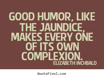 Motivational sayings - Good humor, like the jaundice, makes every one of its own..