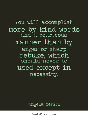How to make picture quotes about motivational - You will accomplish more by kind words and a courteous manner than by..