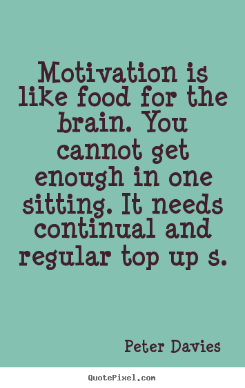 motivation is like food for the brain you cannot get
