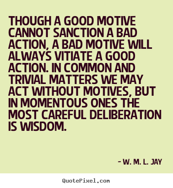 Quotes about motivational - Though a good motive cannot sanction a bad action,..