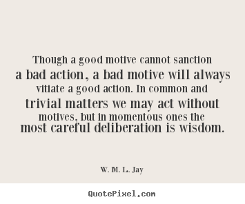 Design photo quotes about motivational - Though a good motive cannot sanction a bad action, a bad motive will..