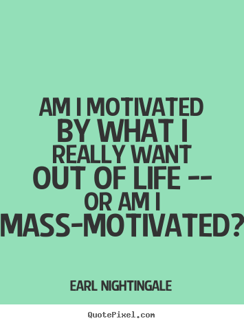 Earl Nightingale picture quote - Am i motivated by what i really want out of life -- or am i mass-motivated? - Motivational quotes