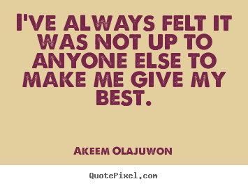 Akeem Olajuwon picture quotes - I've always felt it was not up to anyone else to make me give my best. - Motivational sayings