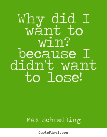 Why did i want to win? because i didn't want to lose! Max Schmelling great motivational quotes