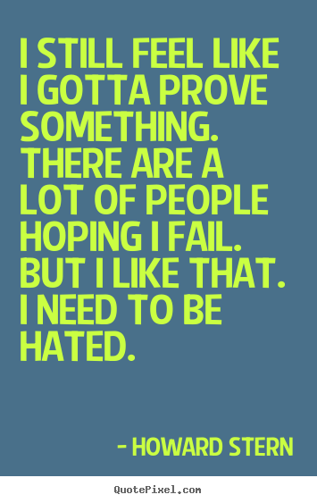 Howard Stern picture quote - I still feel like i gotta prove something... - Motivational sayings