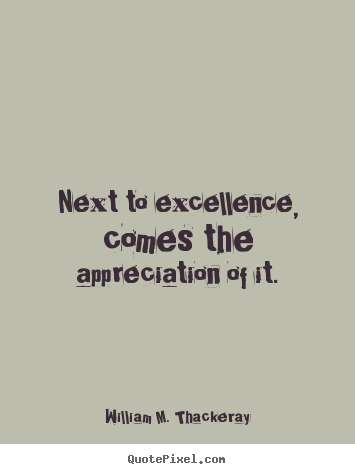 Next to excellence, comes the appreciation of it. William M. Thackeray popular motivational quotes