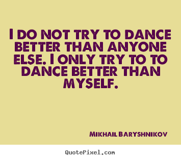 quote about motivational i do not try to dance better