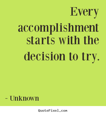 Every accomplishment starts with the decision to try. Unknown  motivational quote