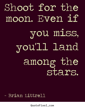 Make picture quote about motivational - Shoot for the moon. even if you miss, you'll land..