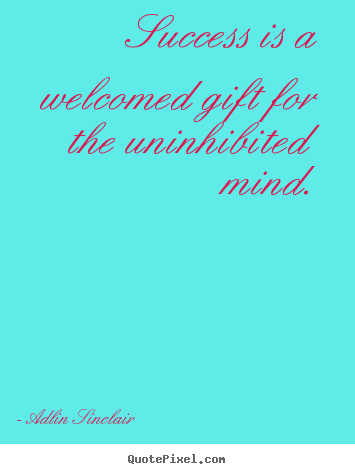 Quotes about motivational - Success is a welcomed gift for the uninhibited mind.