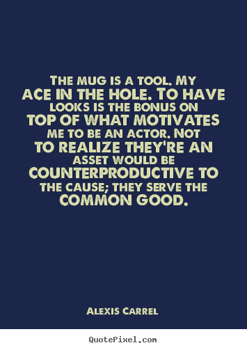 Alexis Carrel picture quote - The mug is a tool. my ace in the hole. to have looks is the.. - Motivational quotes