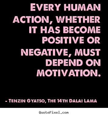 Every human action, whether it has become positive or negative,.. Tenzin Gyatso, The 14th Dalai Lama famous motivational quote
