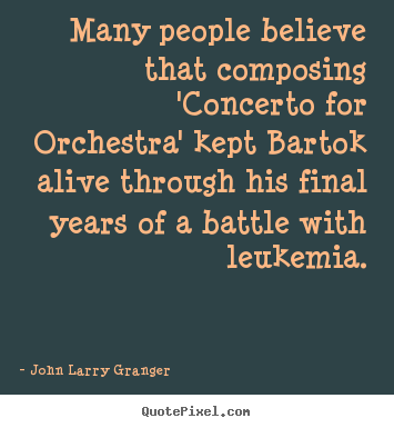 John Larry Granger photo quotes - Many people believe that composing 'concerto for orchestra' kept.. - Motivational quotes