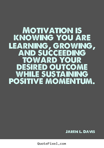 Motivation is knowing you are learning, growing, and.. Jaren L. Davis popular motivational quotes