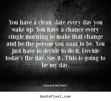 Brendon Burchard picture quotes - You have a clean slate every day you wake up. you have a chance every.. - Motivational quotes