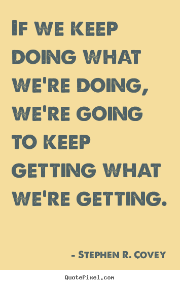 If we keep doing what we're doing, we're going to keep getting.. Stephen R. Covey top motivational quote