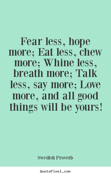Motivational quotes - Fear less, hope more; eat less, chew more; whine..