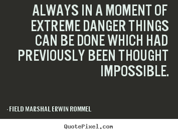 Always in a moment of extreme danger things can be done which had.. Field Marshal Erwin Rommel good motivational quotes
