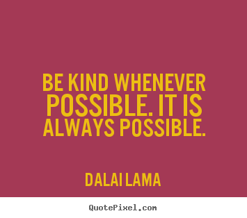 Create picture quotes about motivational - Be kind whenever possible. it is always possible.
