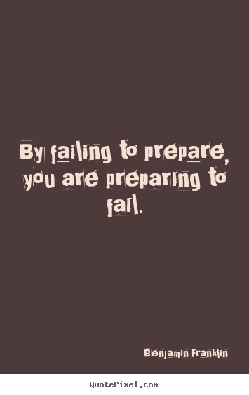 By failing to prepare, you are preparing to.. Benjamin Franklin great motivational quotes