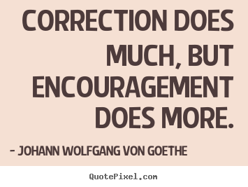 Johann Wolfgang Von Goethe picture quotes - Correction does much, but encouragement does more. - Motivational quotes
