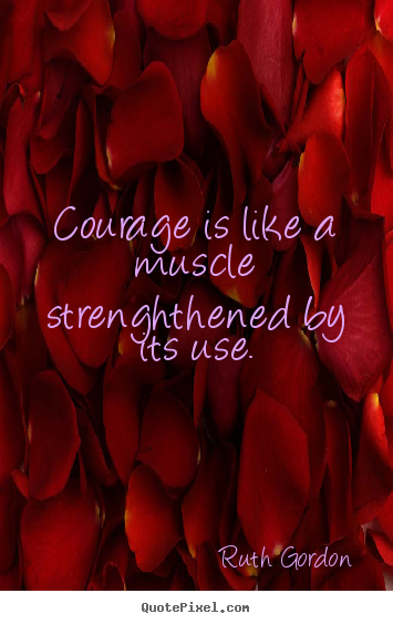 Quote about motivational - Courage is like a muscle strenghthened by its..