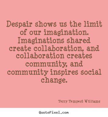 Despair shows us the limit of our imagination. imaginations shared.. Terry Tempest Williams popular motivational quotes