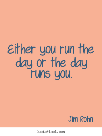 Jim Rohn picture quote - Either you run the day or the day runs you. - Motivational quotes