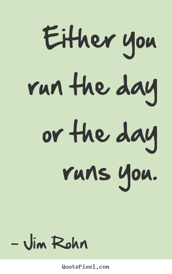 Motivational quote - Either you run the day or the day runs you.