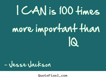 I can is 100 times more important than iq 			  		 Jesse Jackson good motivational quote