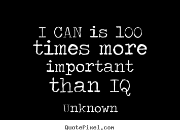 I can is 100 times more important than iq Unknown  motivational quotes